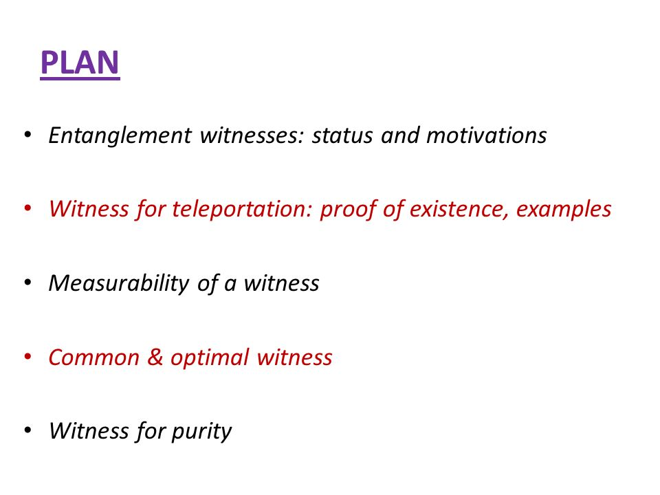 PLAN Entanglement witnesses: status and motivations Witness for teleportation: proof of existence, examples Measurability of a witness Common & optimal witness Witness for purity