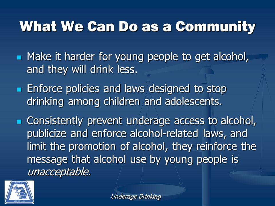 Underage Drinking What We Can Do as a Community Make it harder for young people to get alcohol, and they will drink less.