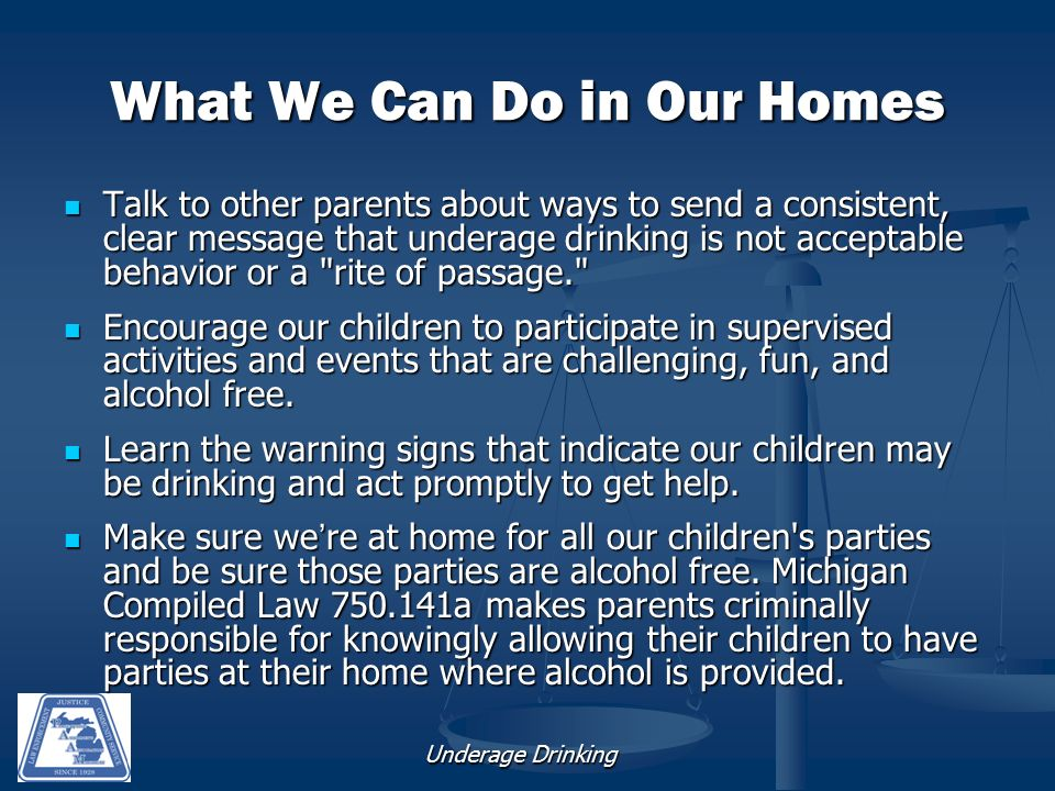 Underage Drinking What We Can Do in Our Homes Talk to other parents about ways to send a consistent, clear message that underage drinking is not acceptable behavior or a rite of passage. Talk to other parents about ways to send a consistent, clear message that underage drinking is not acceptable behavior or a rite of passage. Encourage our children to participate in supervised activities and events that are challenging, fun, and alcohol free.