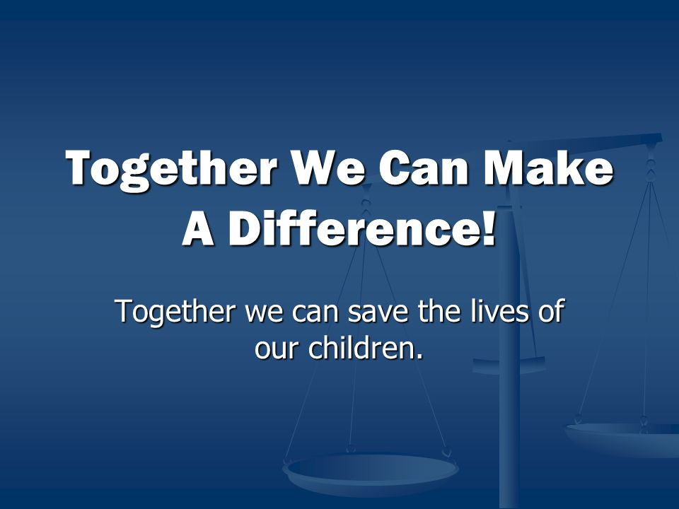 Together We Can Make A Difference! Together we can save the lives of our children.
