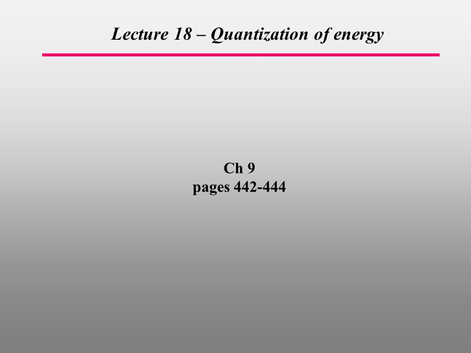 Ch 9 pages Lecture 18 – Quantization of energy