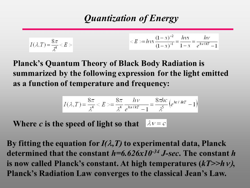 Quantization of Energy Where c is the speed of light so that Planck's Quantum Theory of Black Body Radiation is summarized by the following expression for the light emitted as a function of temperature and frequency: By fitting the equation for I(,T) to experimental data, Planck determined that the constant h=6.626x J-sec.