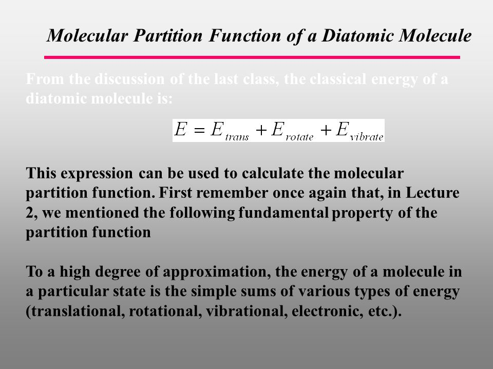 Molecular Partition Function of a Diatomic Molecule From the discussion of the last class, the classical energy of a diatomic molecule is: This expression can be used to calculate the molecular partition function.