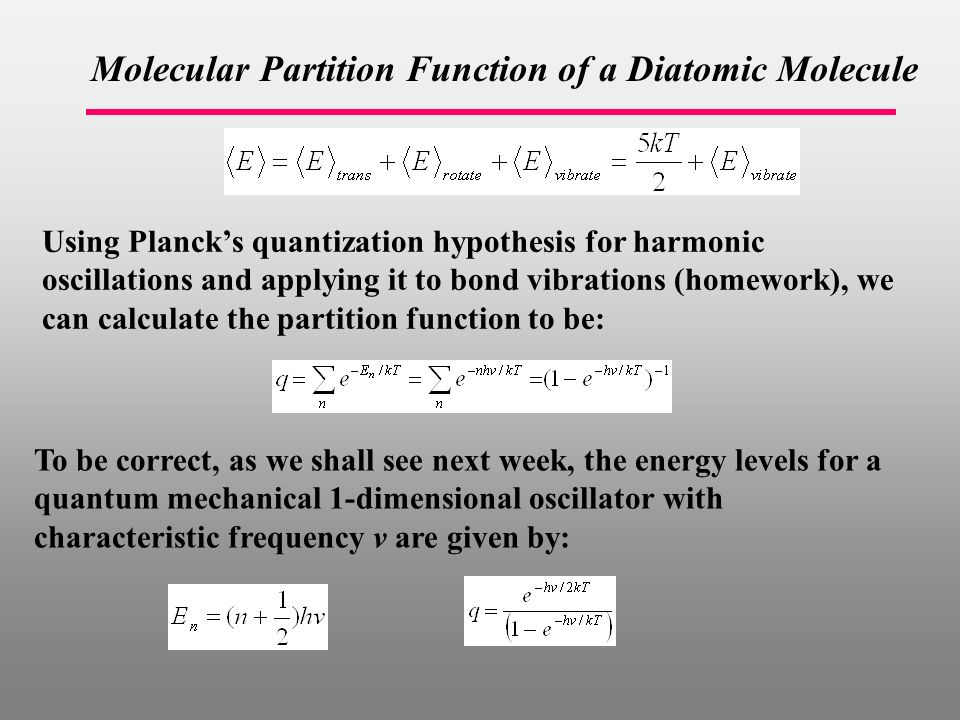 Molecular Partition Function of a Diatomic Molecule To be correct, as we shall see next week, the energy levels for a quantum mechanical 1-dimensional oscillator with characteristic frequency v are given by: Using Planck's quantization hypothesis for harmonic oscillations and applying it to bond vibrations (homework), we can calculate the partition function to be: