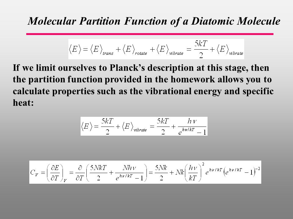Molecular Partition Function of a Diatomic Molecule If we limit ourselves to Planck's description at this stage, then the partition function provided in the homework allows you to calculate properties such as the vibrational energy and specific heat:
