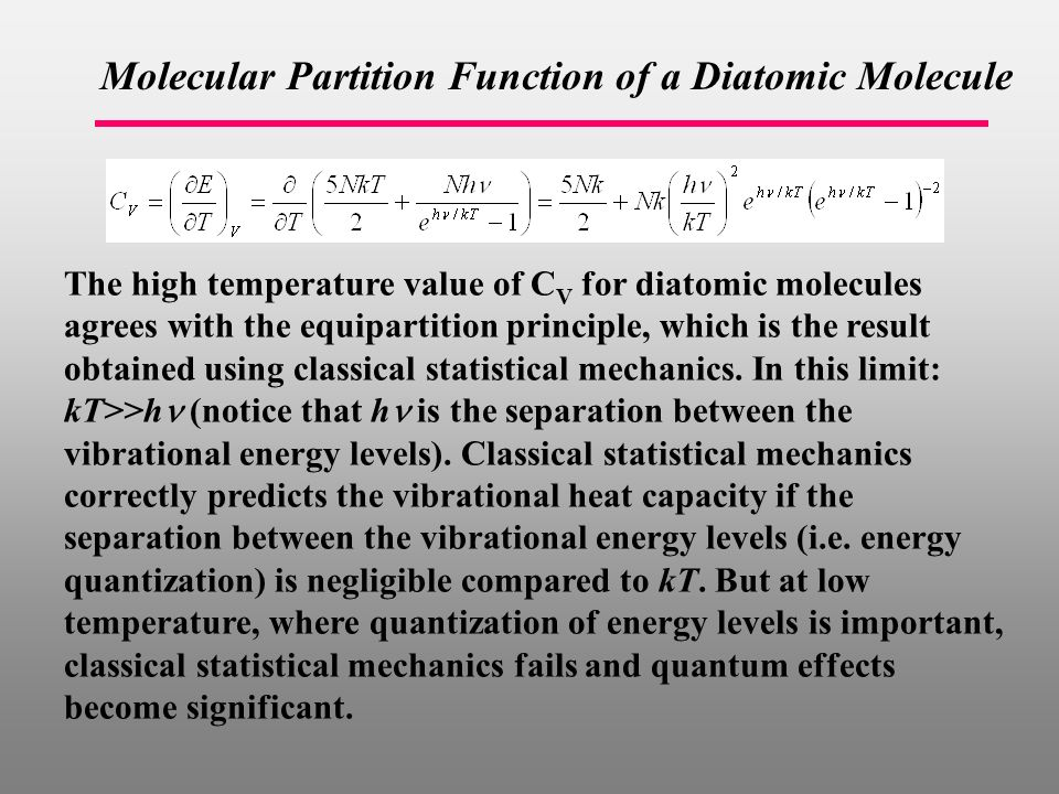 Molecular Partition Function of a Diatomic Molecule The high temperature value of C V for diatomic molecules agrees with the equipartition principle, which is the result obtained using classical statistical mechanics.
