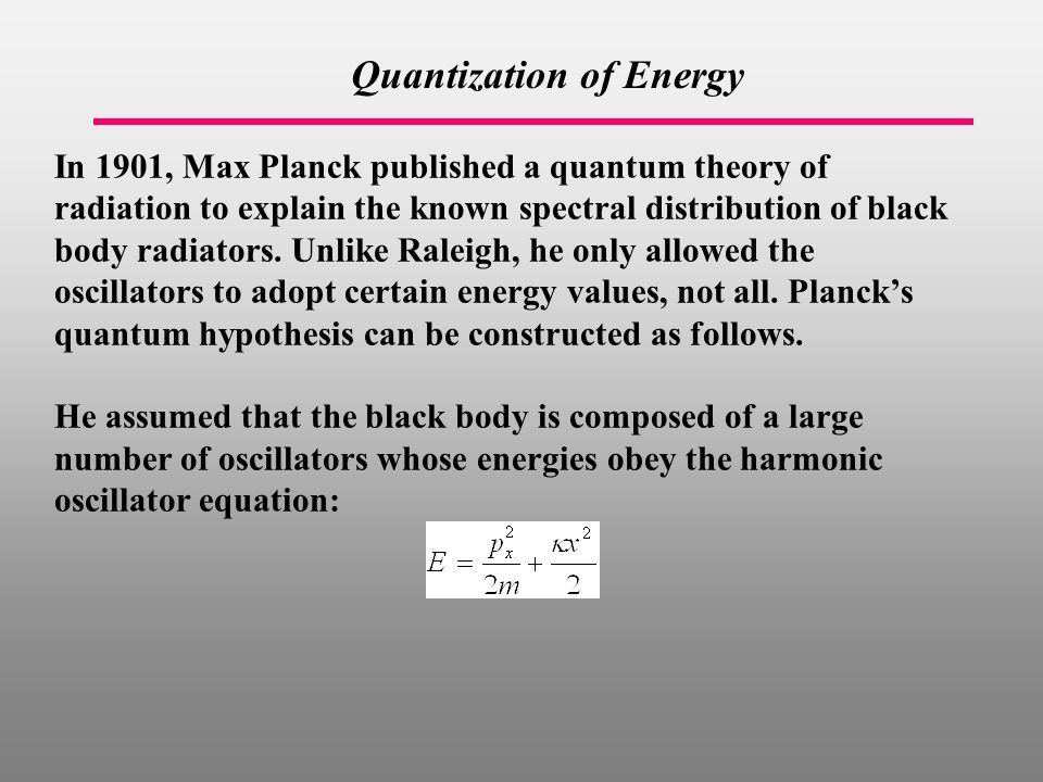 Quantization of Energy In 1901, Max Planck published a quantum theory of radiation to explain the known spectral distribution of black body radiators.