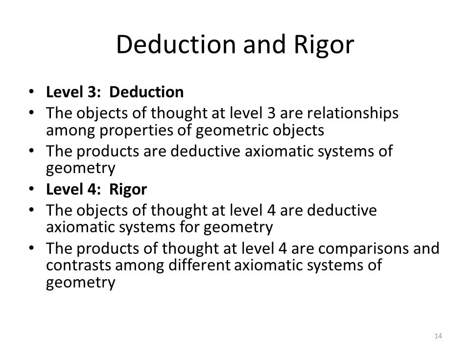Deduction and Rigor Level 3: Deduction The objects of thought at level 3 are relationships among properties of geometric objects The products are deductive axiomatic systems of geometry Level 4: Rigor The objects of thought at level 4 are deductive axiomatic systems for geometry The products of thought at level 4 are comparisons and contrasts among different axiomatic systems of geometry 14