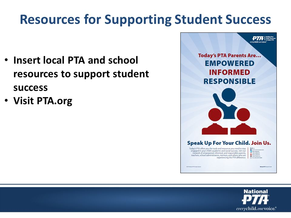 Resources for Supporting Student Success Insert local PTA and school resources to support student success Visit PTA.org