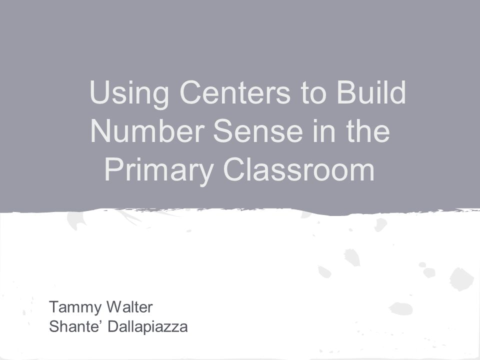 Using Centers to Build Number Sense in the Primary Classroom Tammy Walter Shante' Dallapiazza