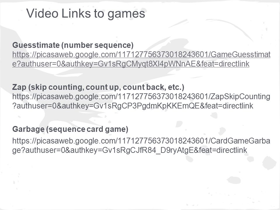 Video Links to games Guesstimate (number sequence)   e authuser=0&authkey=Gv1sRgCMyqt8Xl4pWNnAE&feat=directlink   e authuser=0&authkey=Gv1sRgCMyqt8Xl4pWNnAE&feat=directlink Zap (skip counting, count up, count back, etc.)   authuser=0&authkey=Gv1sRgCP3PgdmKpKKEmQE&feat=directlink Garbage (sequence card game)   ge authuser=0&authkey=Gv1sRgCJfR84_D9ryAtgE&feat=directlink