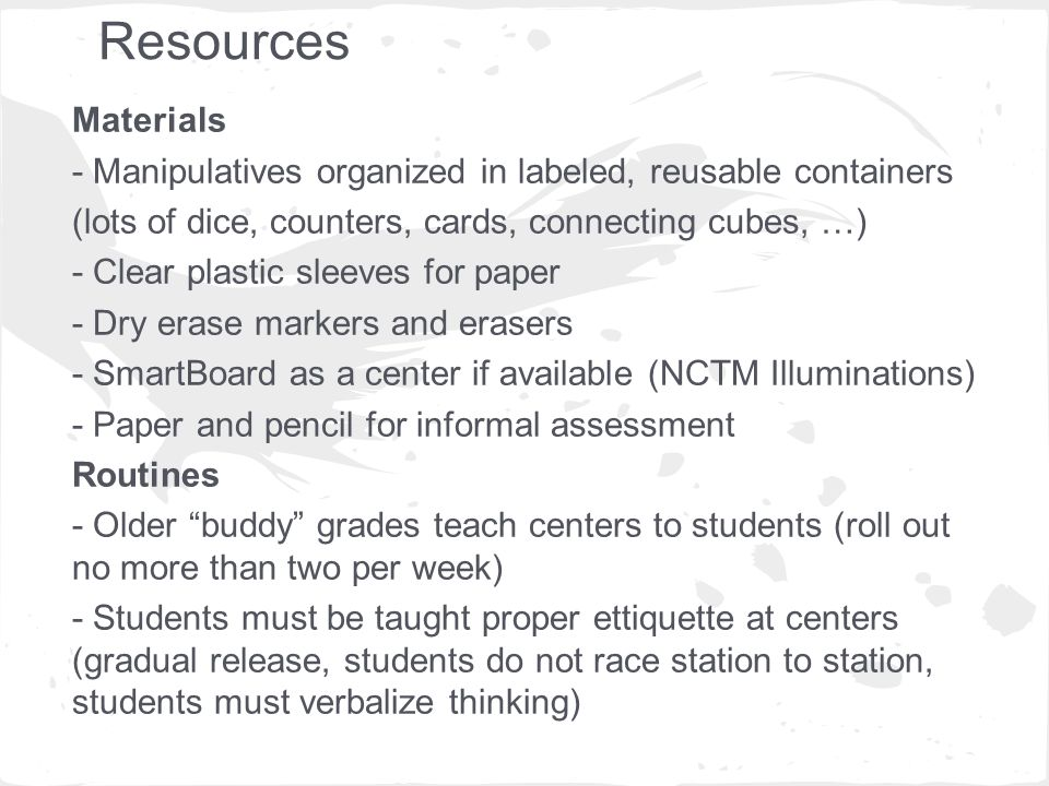 Resources Materials - Manipulatives organized in labeled, reusable containers (lots of dice, counters, cards, connecting cubes, …) - Clear plastic sleeves for paper - Dry erase markers and erasers - SmartBoard as a center if available (NCTM Illuminations) - Paper and pencil for informal assessment Routines - Older buddy grades teach centers to students (roll out no more than two per week) - Students must be taught proper ettiquette at centers (gradual release, students do not race station to station, students must verbalize thinking)