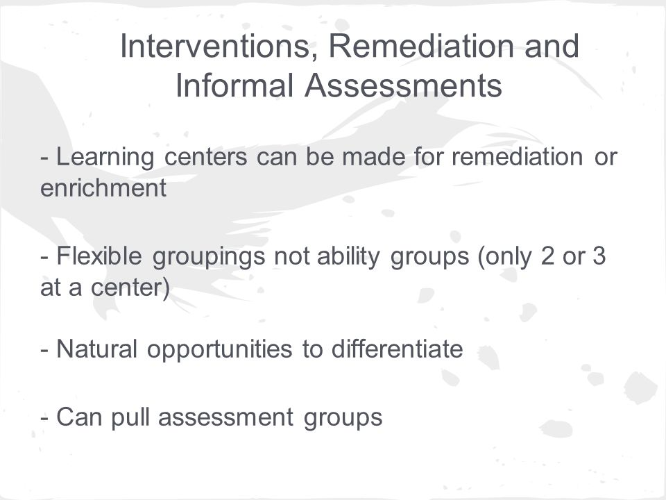 Interventions, Remediation and Informal Assessments - Learning centers can be made for remediation or enrichment - Flexible groupings not ability groups (only 2 or 3 at a center) - Natural opportunities to differentiate - Can pull assessment groups