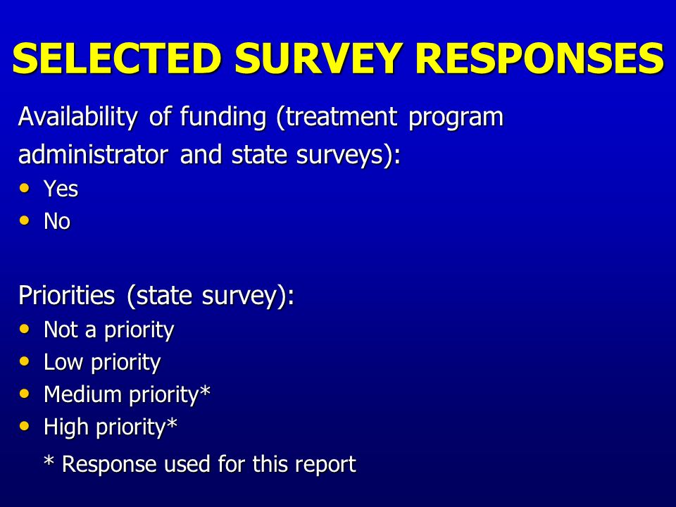 SELECTED SURVEY RESPONSES Written regulations, policies or guidelines* (state survey) Yes Yes No No * Elsewhere referred to as Guidelines * Elsewhere referred to as Guidelines Clarity of Treatment Program Guidelines (treatment program administrator and clinician surveys): Clear* Clear* Somewhat clear Somewhat clear Unclear Unclear Don't know if guidelines exist Don't know if guidelines exist No guidelines exist No guidelines exist * Response used for this report * Response used for this report