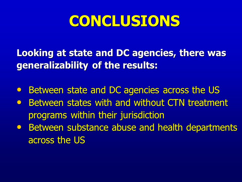 CONCLUSIONS Looking at state and DC agencies and the treatment programs within their jurisdiction, there was: Strongly positive association between Strongly positive association between presence of written state guidelines and presence of written state guidelines and Clear treatment program guidelines, as Clear treatment program guidelines, as reported by both administrators and clinicians reported by both administrators and clinicians Little association between states and Little association between states and treatment programs in their respective treatment programs in their respective responses regarding availability of funding responses regarding availability of funding