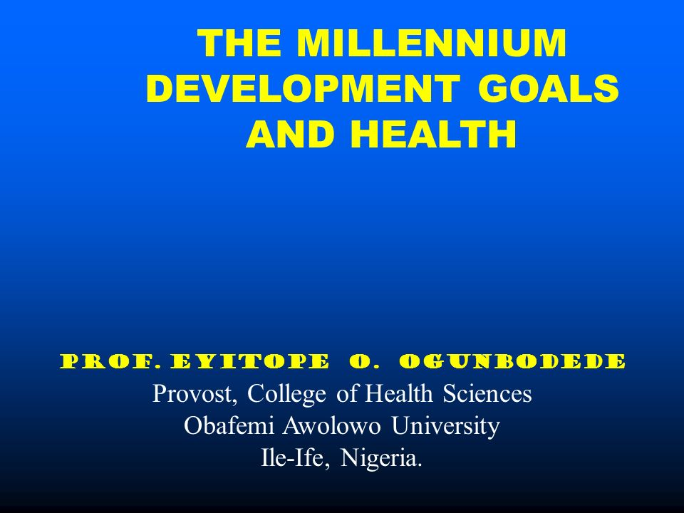 THE MILLENNIUM DEVELOPMENT GOALS AND HEALTH PROF. EYITOPE O.