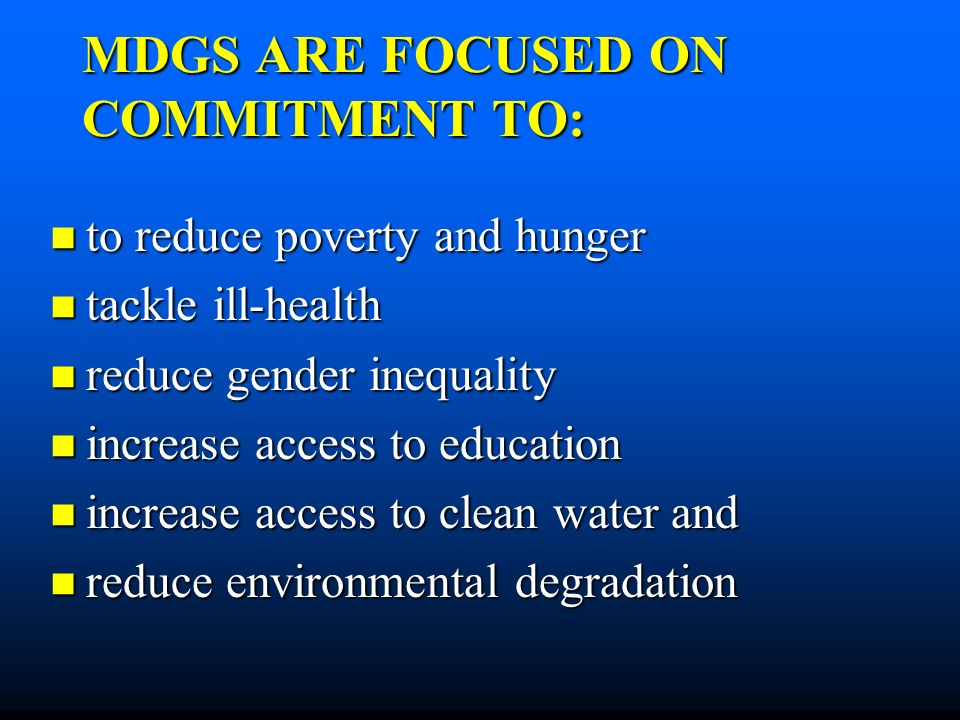 MDGS ARE FOCUSED ON COMMITMENT TO: to reduce poverty and hunger to reduce poverty and hunger tackle ill-health tackle ill-health reduce gender inequality reduce gender inequality increase access to education increase access to education increase access to clean water and increase access to clean water and reduce environmental degradation reduce environmental degradation