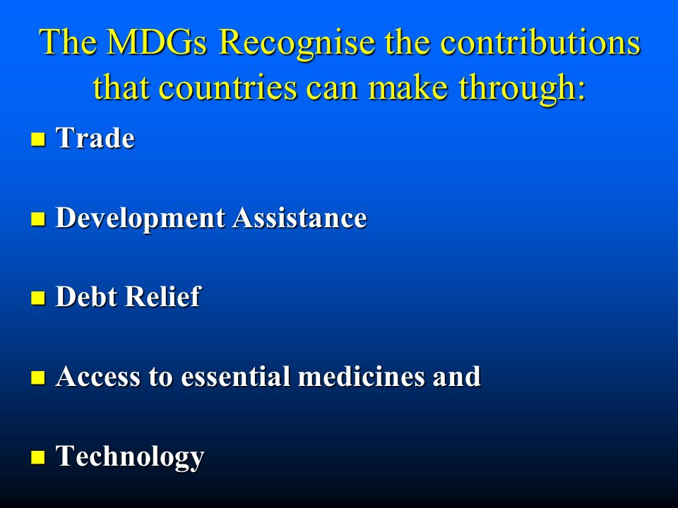The MDGs Recognise the contributions that countries can make through: Trade Trade Development Assistance Development Assistance Debt Relief Debt Relief Access to essential medicines and Access to essential medicines and Technology Technology