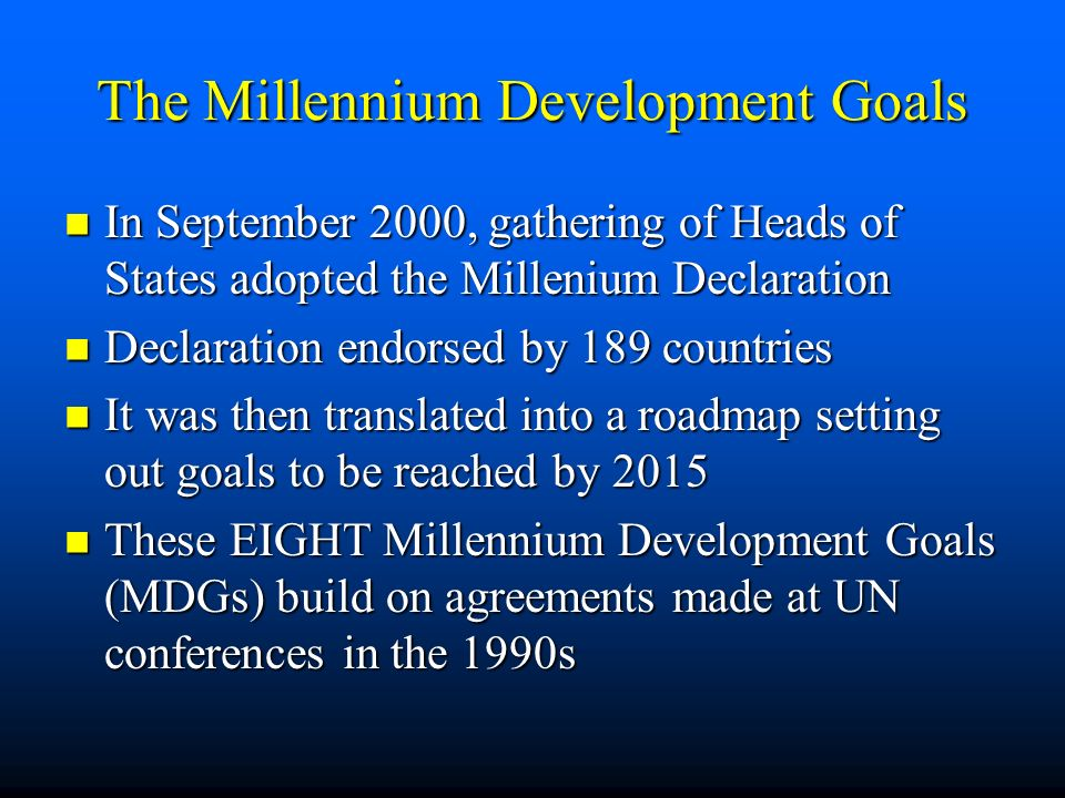 The Millennium Development Goals In September 2000, gathering of Heads of States adopted the Millenium Declaration In September 2000, gathering of Heads of States adopted the Millenium Declaration Declaration endorsed by 189 countries Declaration endorsed by 189 countries It was then translated into a roadmap setting out goals to be reached by 2015 It was then translated into a roadmap setting out goals to be reached by 2015 These EIGHT Millennium Development Goals (MDGs) build on agreements made at UN conferences in the 1990s These EIGHT Millennium Development Goals (MDGs) build on agreements made at UN conferences in the 1990s