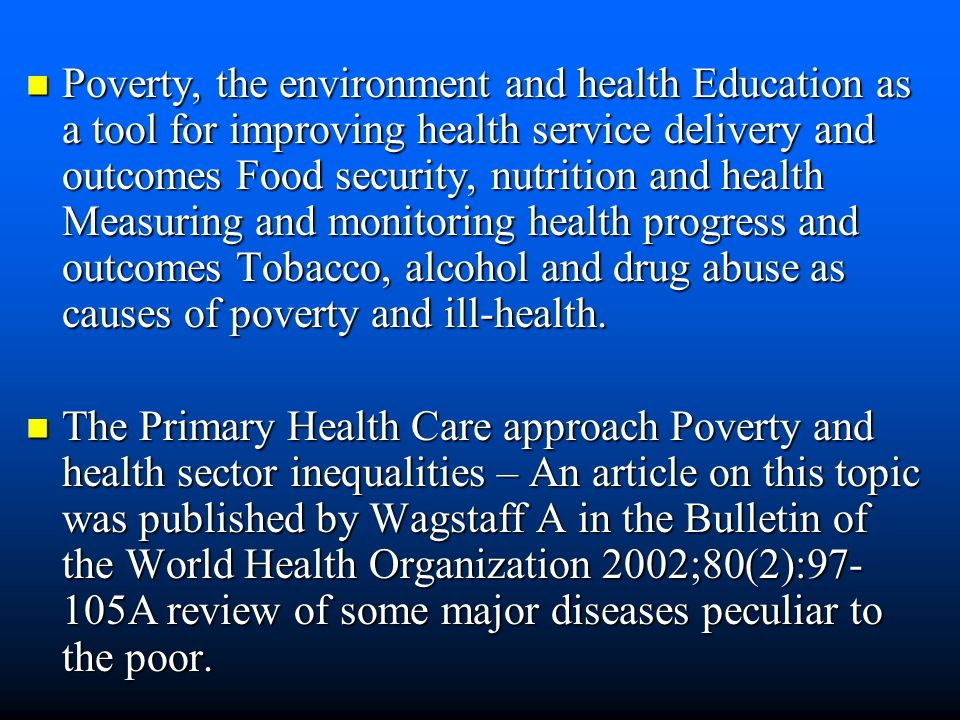 Poverty, the environment and health Education as a tool for improving health service delivery and outcomes Food security, nutrition and health Measuring and monitoring health progress and outcomes Tobacco, alcohol and drug abuse as causes of poverty and ill-health.