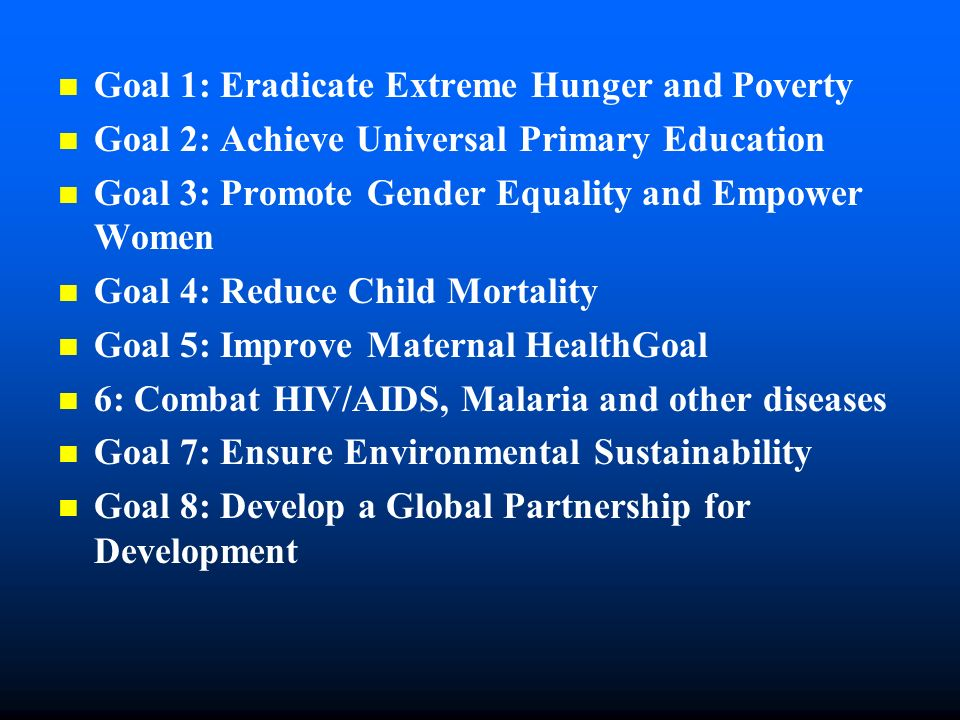 Goal 1: Eradicate Extreme Hunger and Poverty Goal 2: Achieve Universal Primary Education Goal 3: Promote Gender Equality and Empower Women Goal 4: Reduce Child Mortality Goal 5: Improve Maternal HealthGoal 6: Combat HIV/AIDS, Malaria and other diseases Goal 7: Ensure Environmental Sustainability Goal 8: Develop a Global Partnership for Development