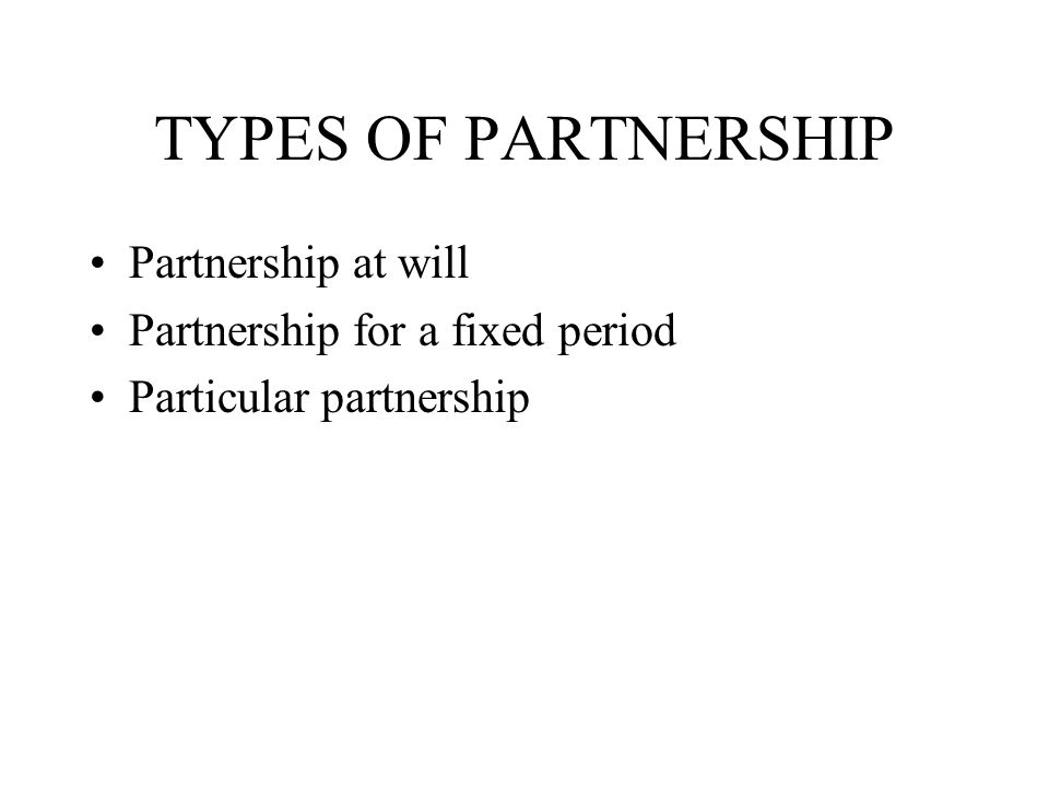 TYPES OF PARTNERSHIP Partnership at will Partnership for a fixed period Particular partnership
