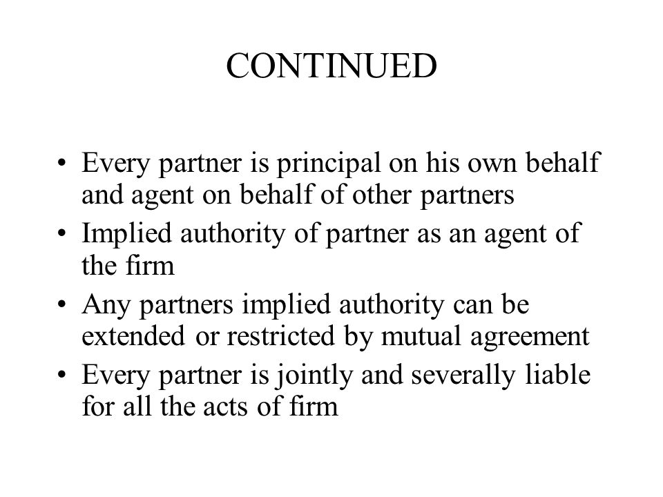 CONTINUED Every partner is principal on his own behalf and agent on behalf of other partners Implied authority of partner as an agent of the firm Any partners implied authority can be extended or restricted by mutual agreement Every partner is jointly and severally liable for all the acts of firm