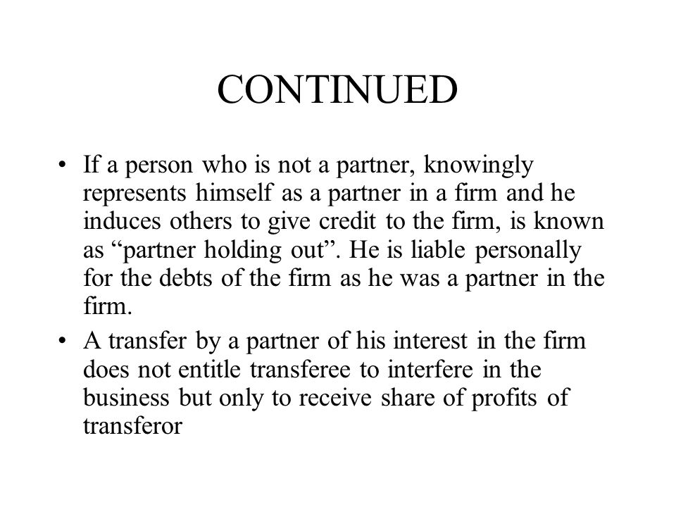 CONTINUED If a person who is not a partner, knowingly represents himself as a partner in a firm and he induces others to give credit to the firm, is known as partner holding out .