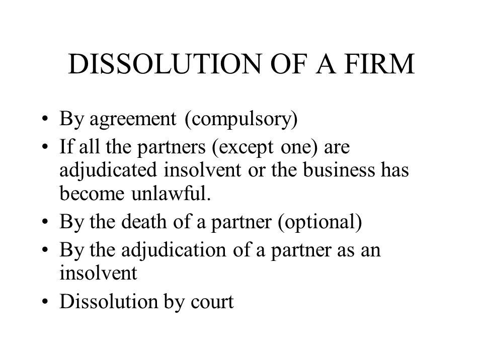 DISSOLUTION OF A FIRM By agreement (compulsory) If all the partners (except one) are adjudicated insolvent or the business has become unlawful.