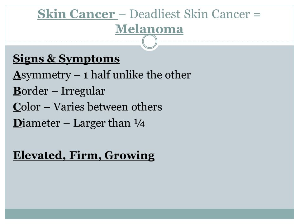 Skin Cancer – Deadliest Skin Cancer = Melanoma Signs & Symptoms Asymmetry – 1 half unlike the other Border – Irregular Color – Varies between others Diameter – Larger than ¼ Elevated, Firm, Growing