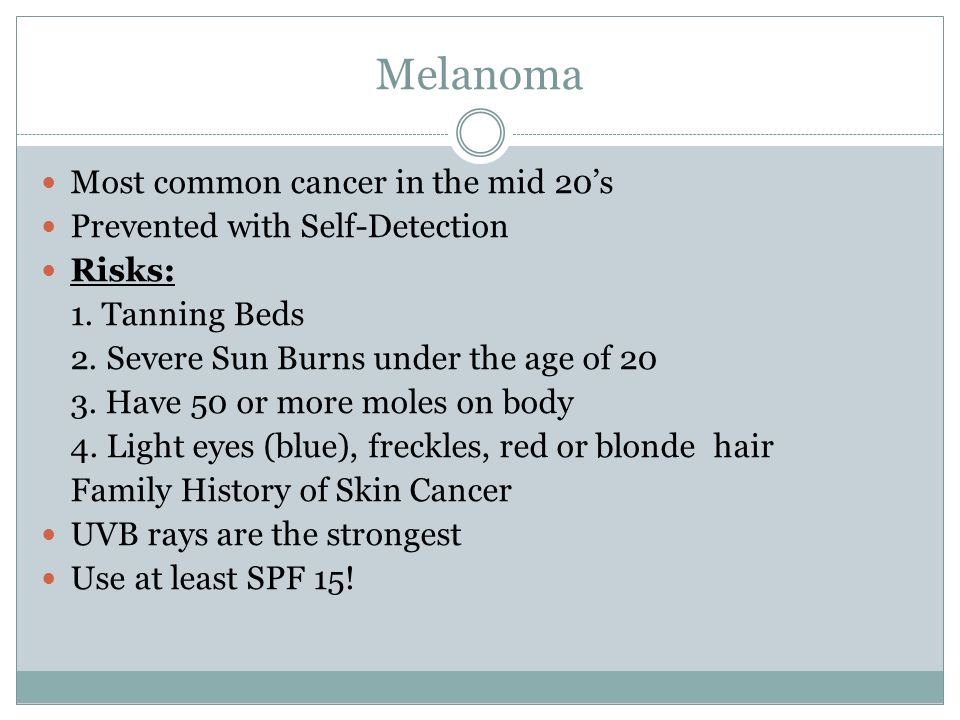 Melanoma Most common cancer in the mid 20's Prevented with Self-Detection Risks: 1.