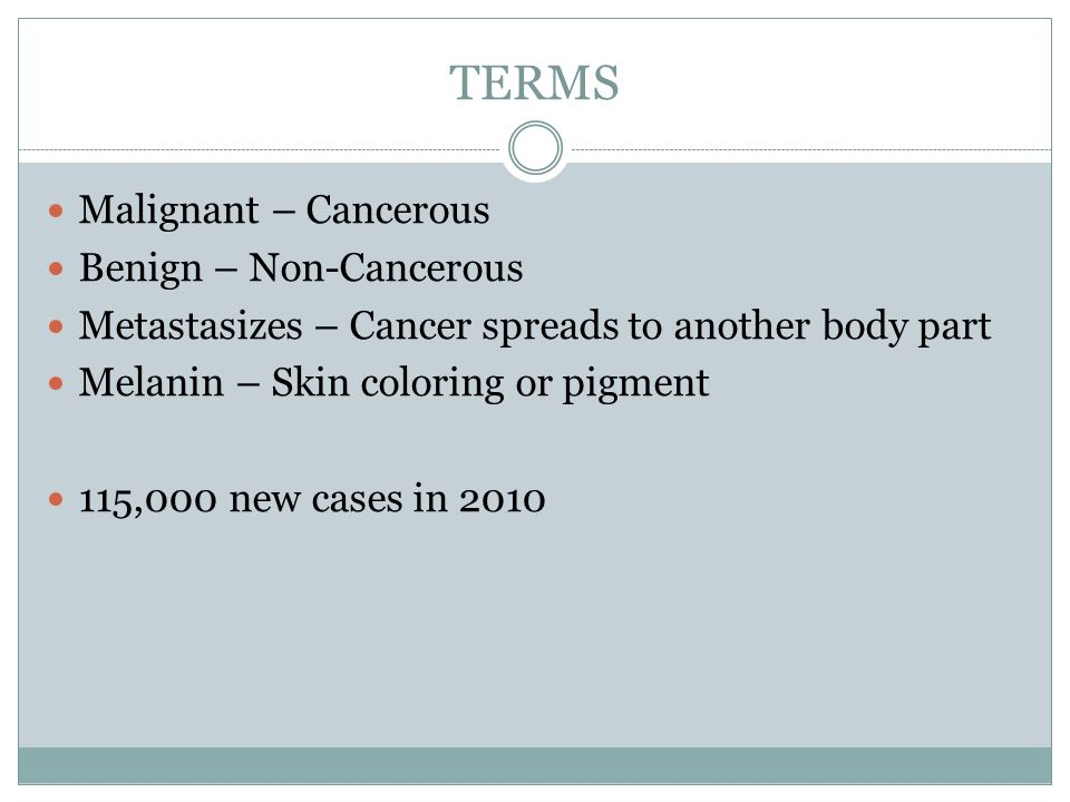 TERMS Malignant – Cancerous Benign – Non-Cancerous Metastasizes – Cancer spreads to another body part Melanin – Skin coloring or pigment 115,000 new cases in 2010
