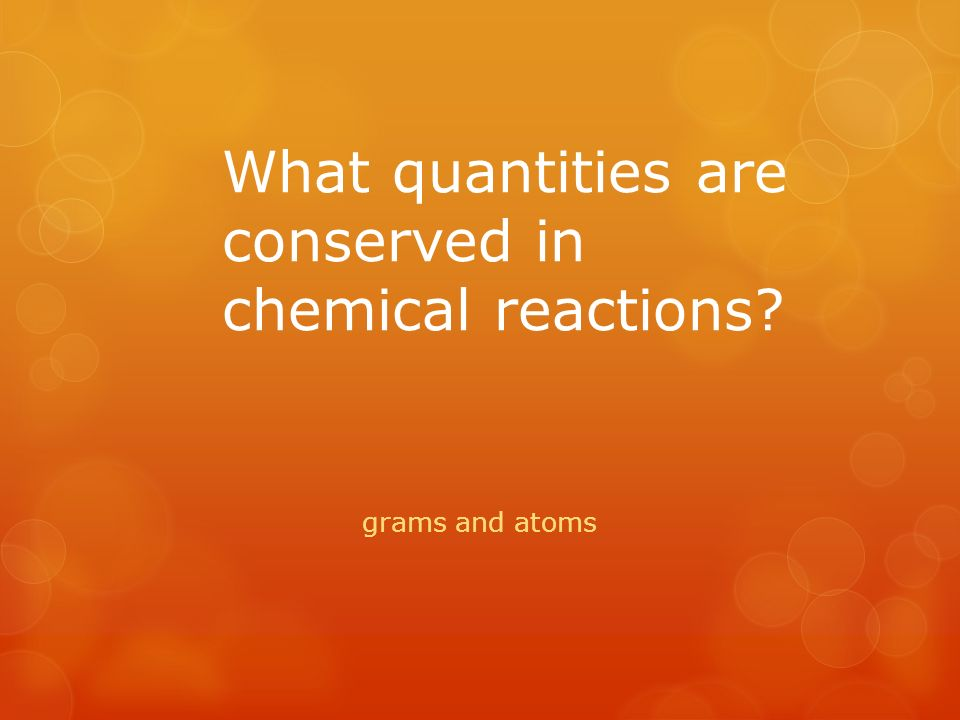 What quantities are conserved in chemical reactions grams and atoms