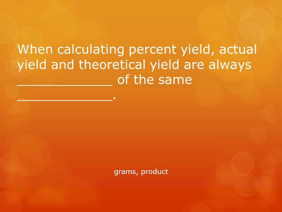 When calculating percent yield, actual yield and theoretical yield are always ____________ of the same ____________.