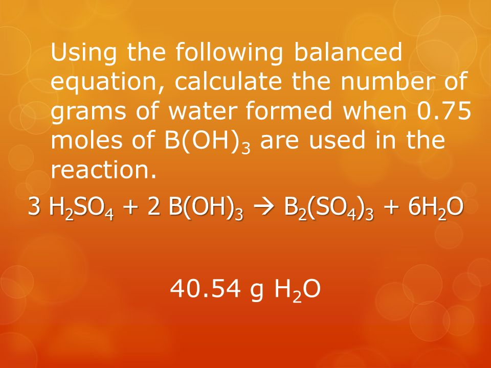 Using the following balanced equation, calculate the number of grams of water formed when 0.75 moles of B(OH) 3 are used in the reaction.