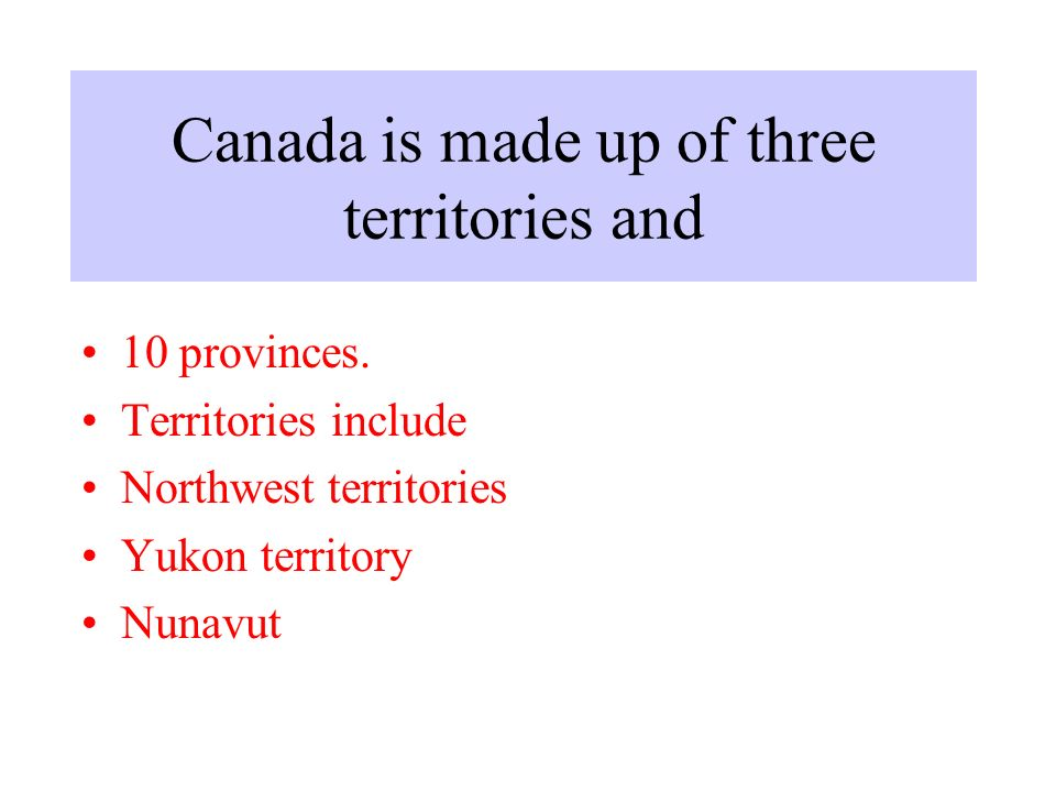 Canada is made up of three territories and 10 provinces.