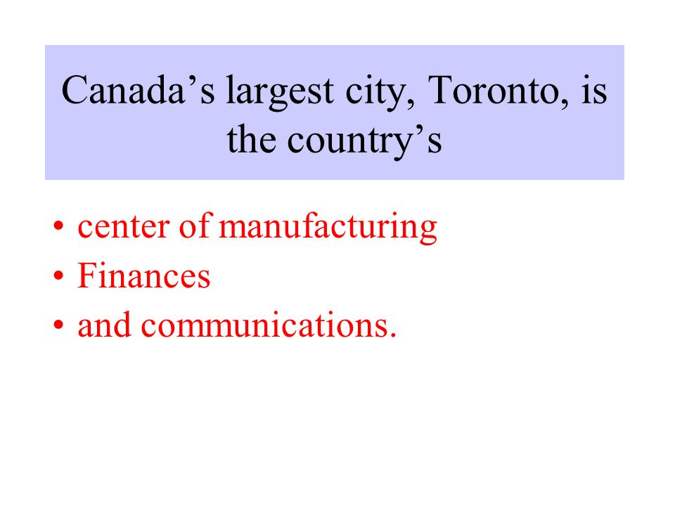 Canada's largest city, Toronto, is the country's center of manufacturing Finances and communications.