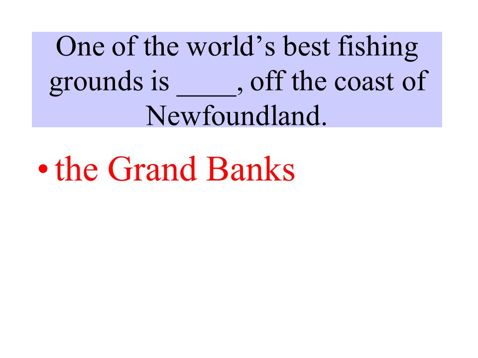 One of the world's best fishing grounds is ____, off the coast of Newfoundland. the Grand Banks