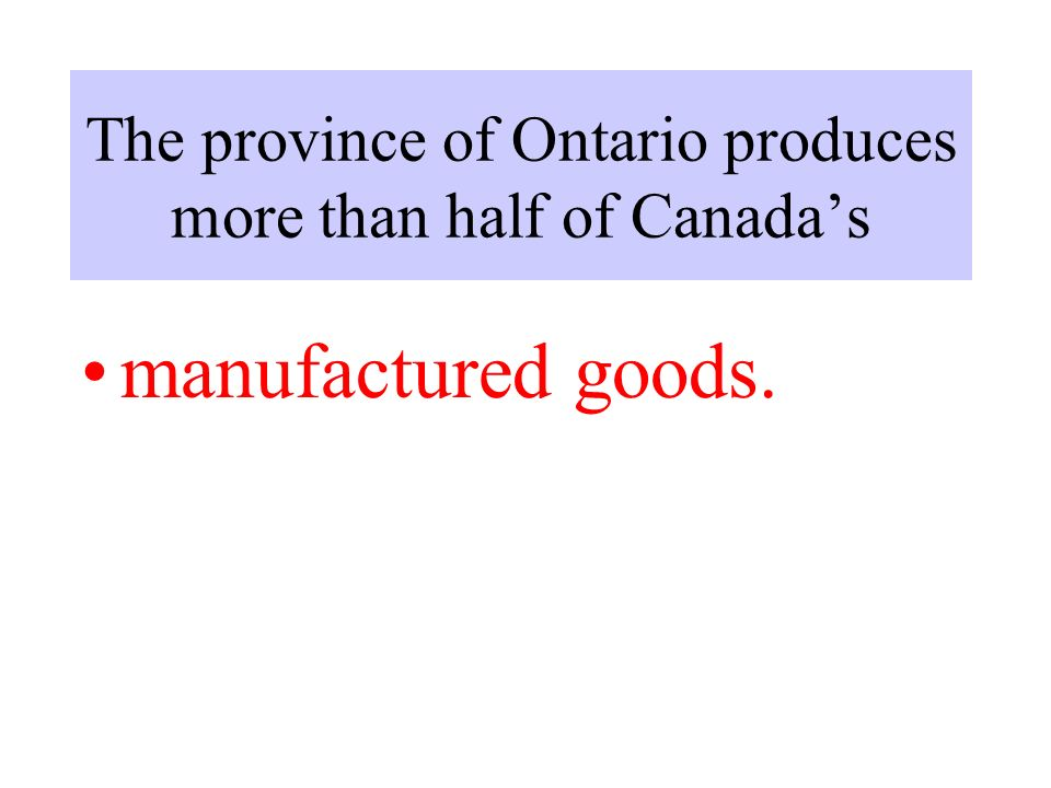The province of Ontario produces more than half of Canada's manufactured goods.