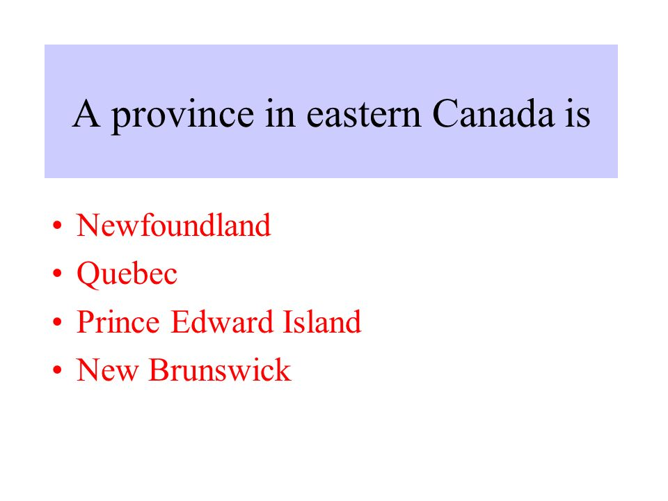 A province in eastern Canada is Newfoundland Quebec Prince Edward Island New Brunswick