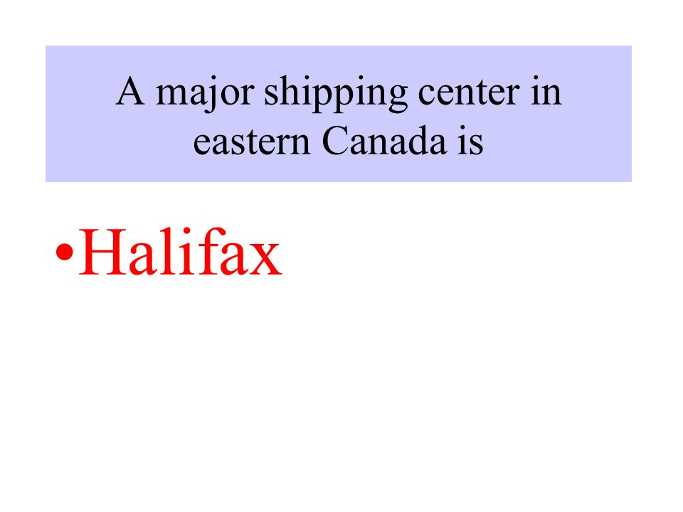 A major shipping center in eastern Canada is Halifax