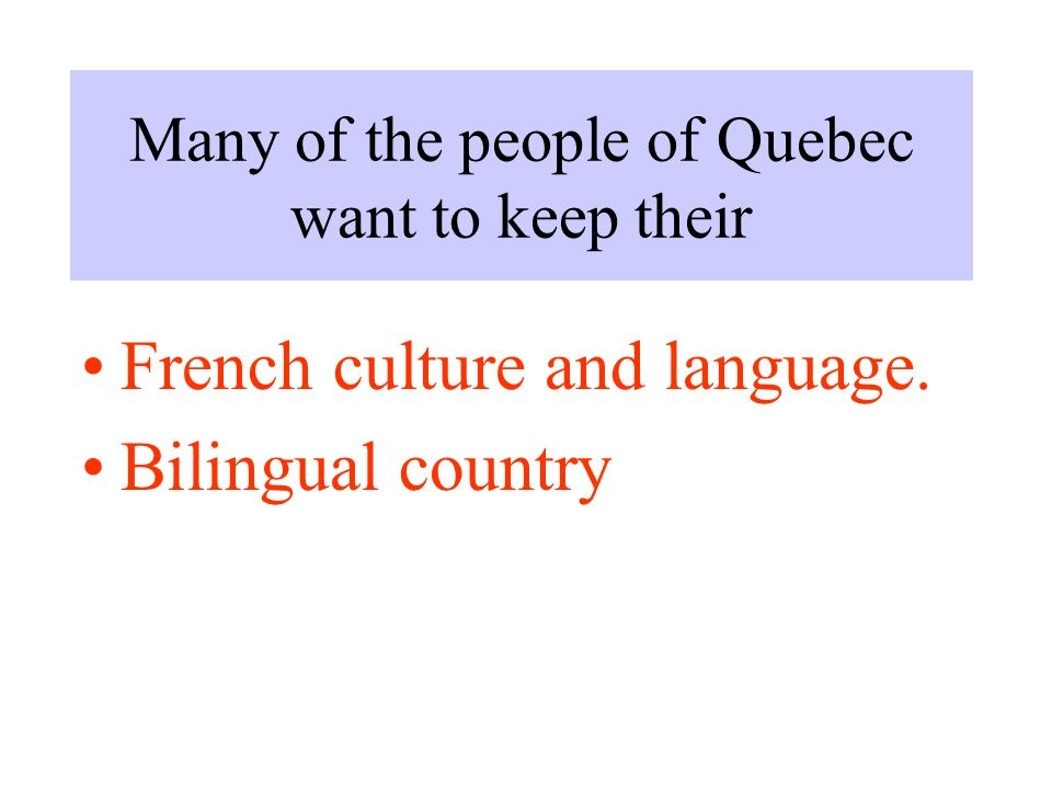 Many of the people of Quebec want to keep their French culture and language. Bilingual country