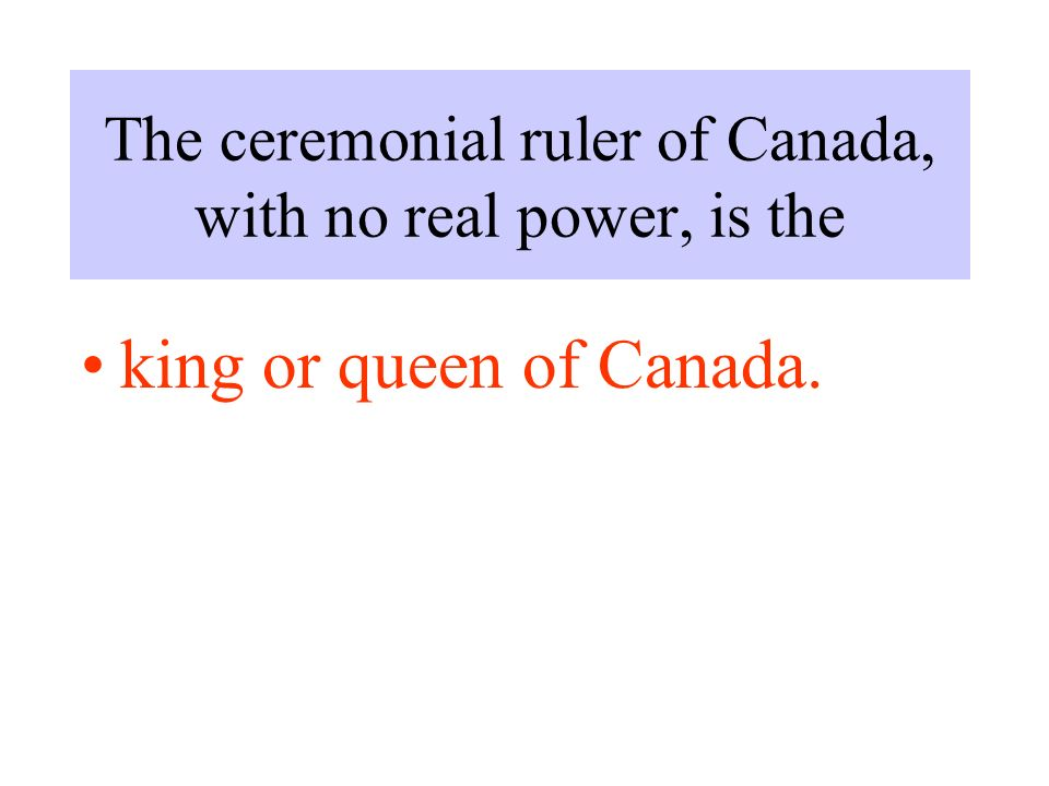 The ceremonial ruler of Canada, with no real power, is the king or queen of Canada.