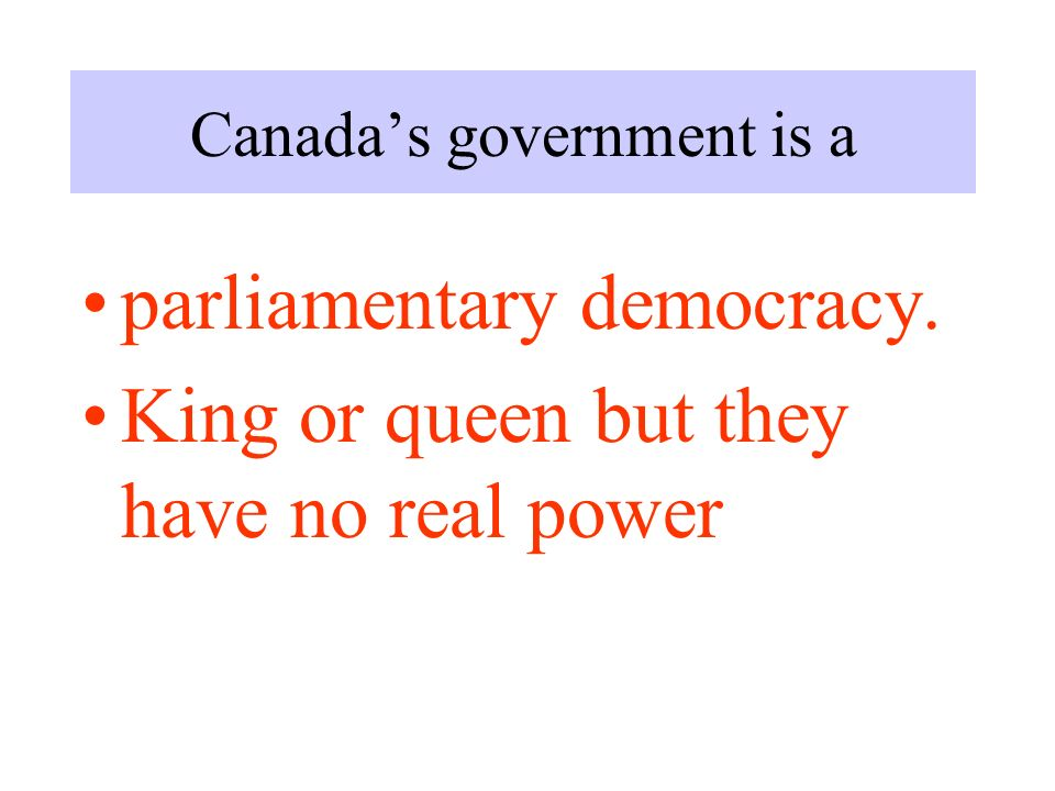 Canada's government is a parliamentary democracy. King or queen but they have no real power