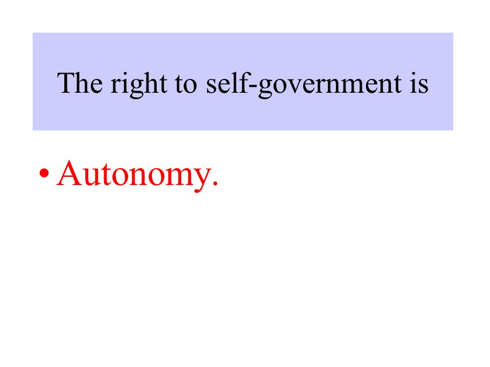 The right to self-government is Autonomy.