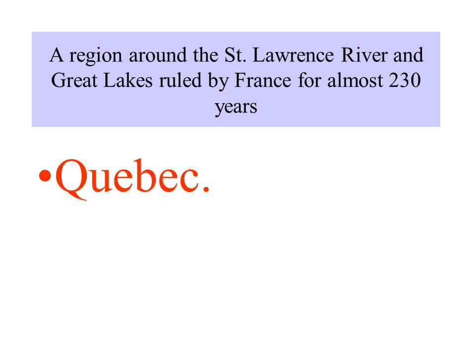 A region around the St. Lawrence River and Great Lakes ruled by France for almost 230 years Quebec.