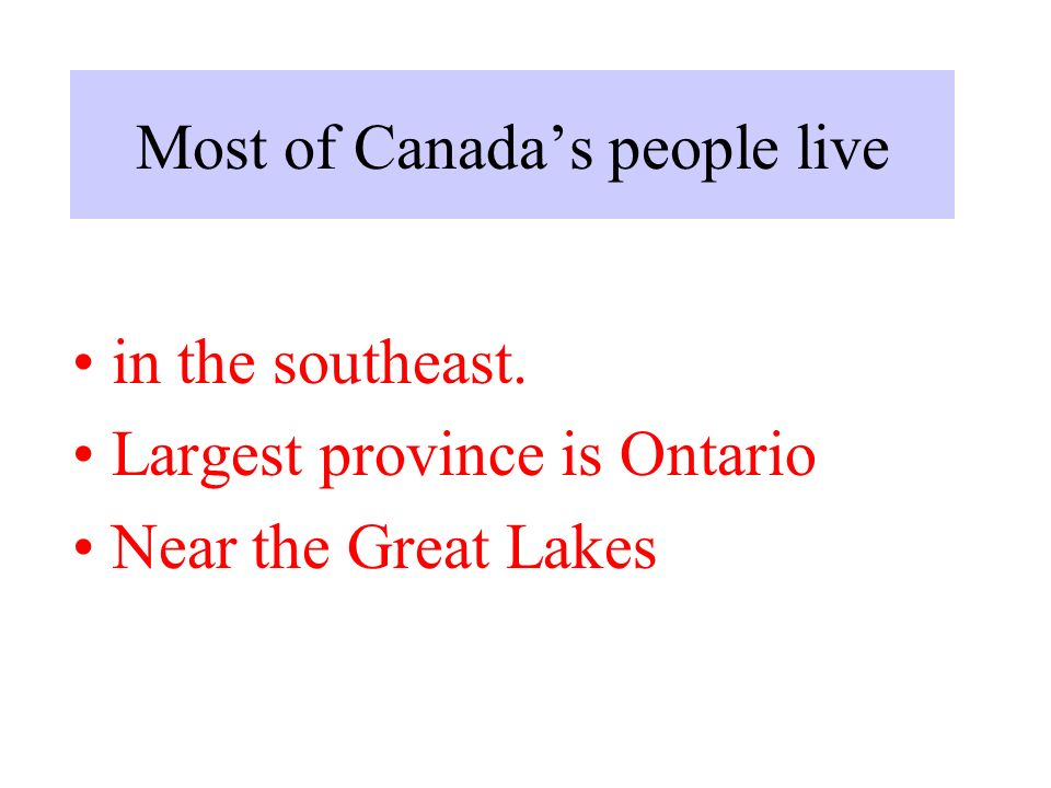 Most of Canada's people live in the southeast. Largest province is Ontario Near the Great Lakes