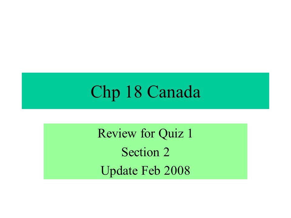 Chp 18 Canada Review for Quiz 1 Section 2 Update Feb 2008