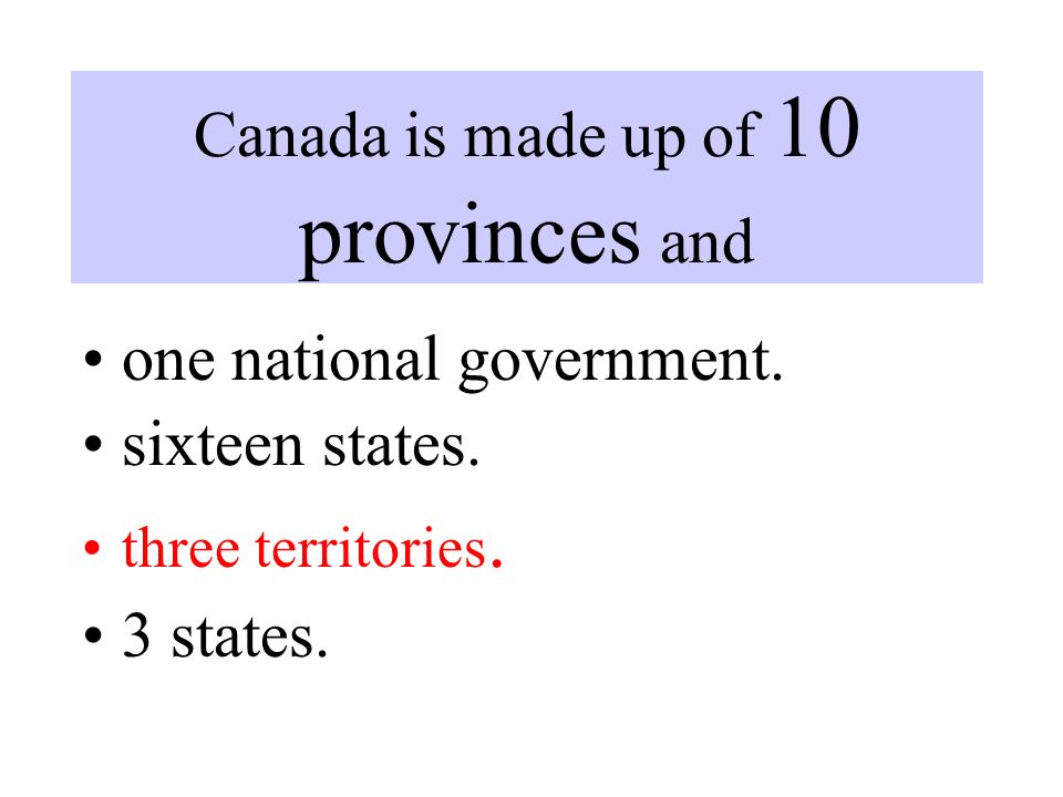 Canada is made up of 10 provinces and one national government.