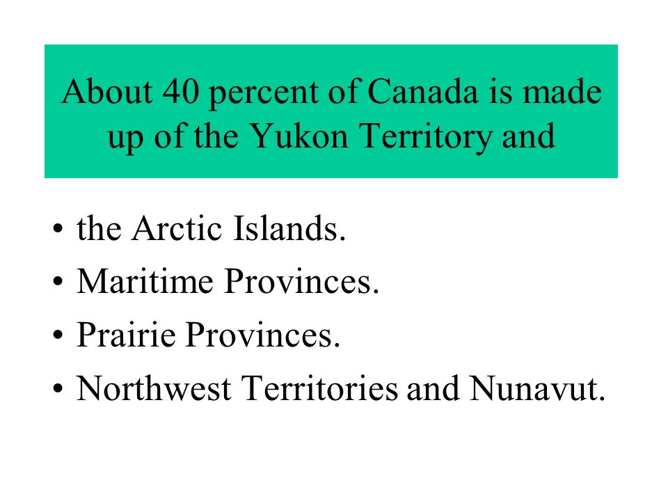 About 40 percent of Canada is made up of the Yukon Territory and the Arctic Islands.